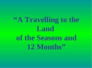 """A Travelling to the Land of the Seasons and 12 Months"""