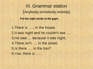 III. Grammar station (Anybody,somebody,nobody) Put the right words in the gap