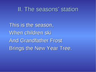 II. The seasons' station This is the season, When children ski And Grandfathe