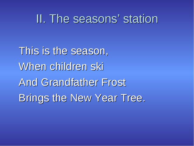 II. The seasons' station This is the season, When children ski And Grandfathe...