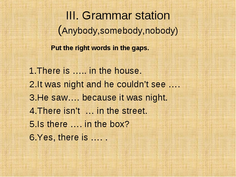 III. Grammar station (Anybody,somebody,nobody) Put the right words in the gap...