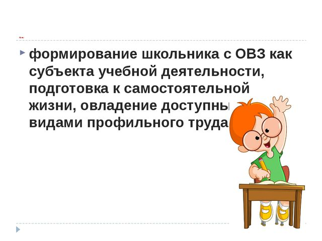 Цель: формирование школьника с ОВЗ как субъекта учебной деятельности, подгот...