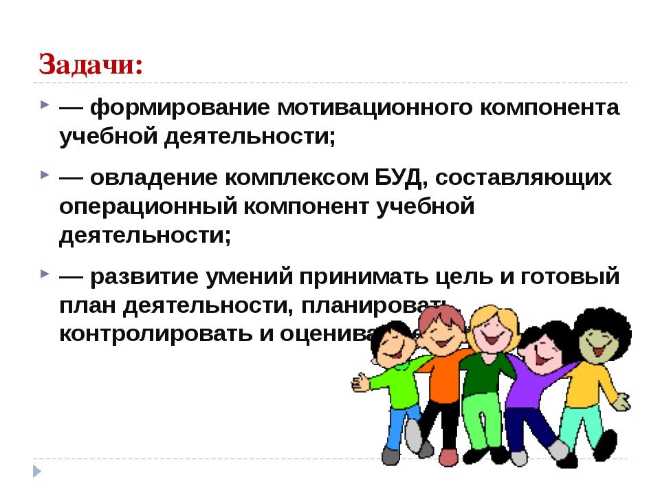 Задачи: ― формирование мотивационного компонента учебной деятельности; ― овла...