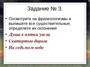Задание № 3. Посмотрите на фразеологизмы и выпишите все существительные, опре