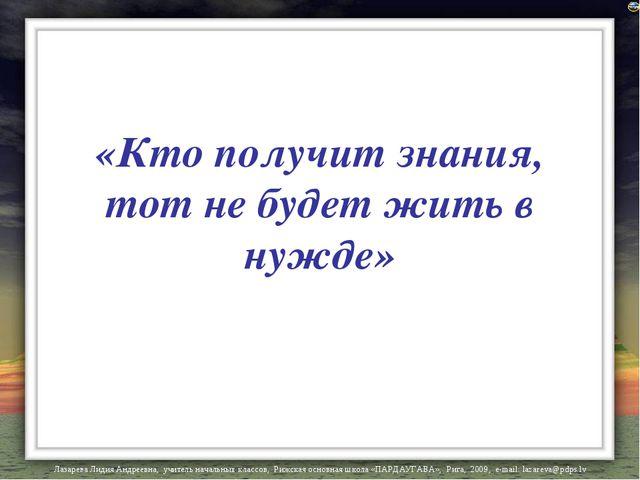 «Кто получит знания, тот не будет жить в нужде» Лазарева Лидия Андреевна, учи...