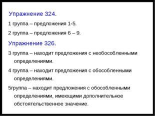 Упражнение 324. 1 группа – предложения 1-5. 2 группа – предложения 6 – 9. Уп