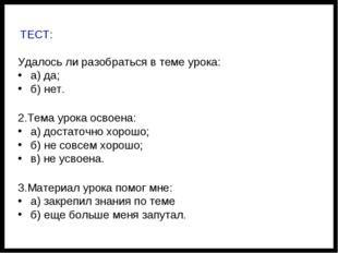 ТЕСТ: Удалось ли разобраться в теме урока: а) да; б) нет. 2.Тема урока освое