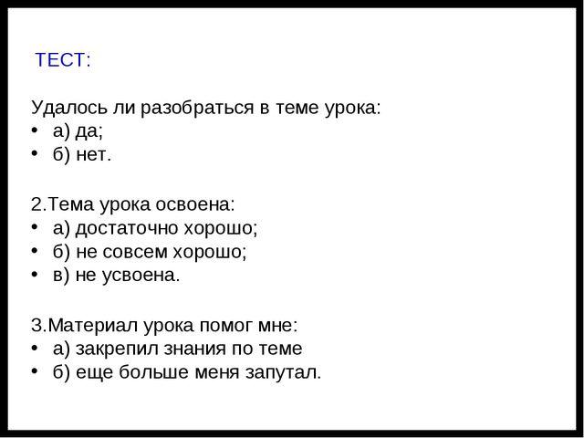 ТЕСТ: Удалось ли разобраться в теме урока: а) да; б) нет. 2.Тема урока освое...
