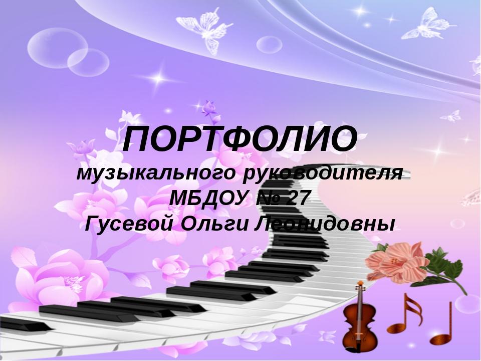 ПОРТФОЛИО музыкального руководителя МБДОУ № 27 Гусевой Ольги Леонидовны