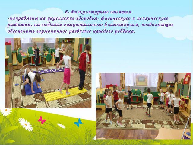 6. Физкультурные занятия -направлены на укрепление здоровья, физического и п...