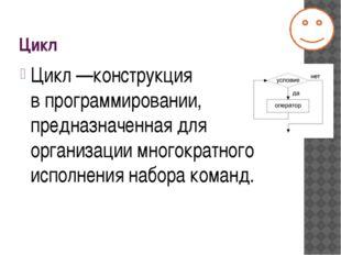 Цикл Цикл—конструкция впрограммировании, предназначенная для организации мн