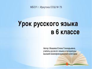 МБОУ г. Иркутска СОШ № 73 Урок русского языка в 6 классе Автор: Мышева Елена