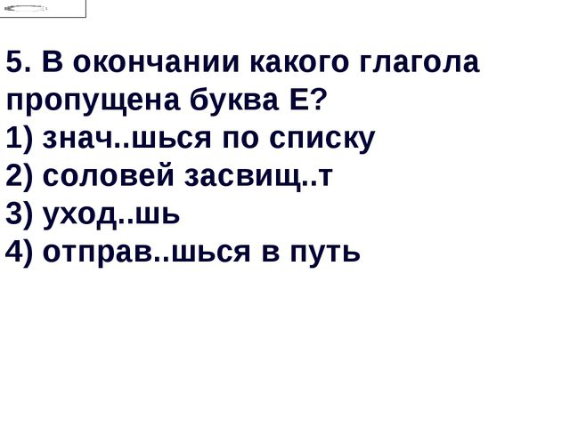 5.В окончании какого глагола пропущена буква Е? 1) знач..шься по списку 2) с...