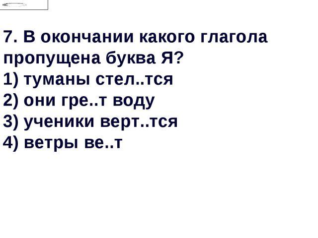 7.В окончании какого глагола пропущена буква Я? 1) туманы стел..тся 2) они г...