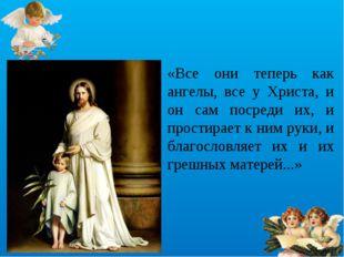 «Все они теперь как ангелы, все у Христа, и он сам посреди их, и простирает к