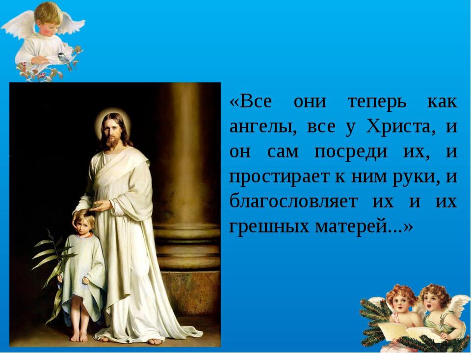 «Все они теперь как ангелы, все у Христа, и он сам посреди их, и простирает к...