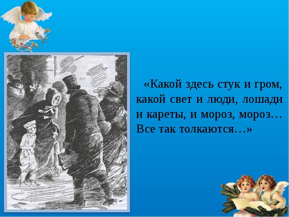 «Какой здесь стук и гром, какой свет и люди, лошади и кареты, и мороз, мороз...
