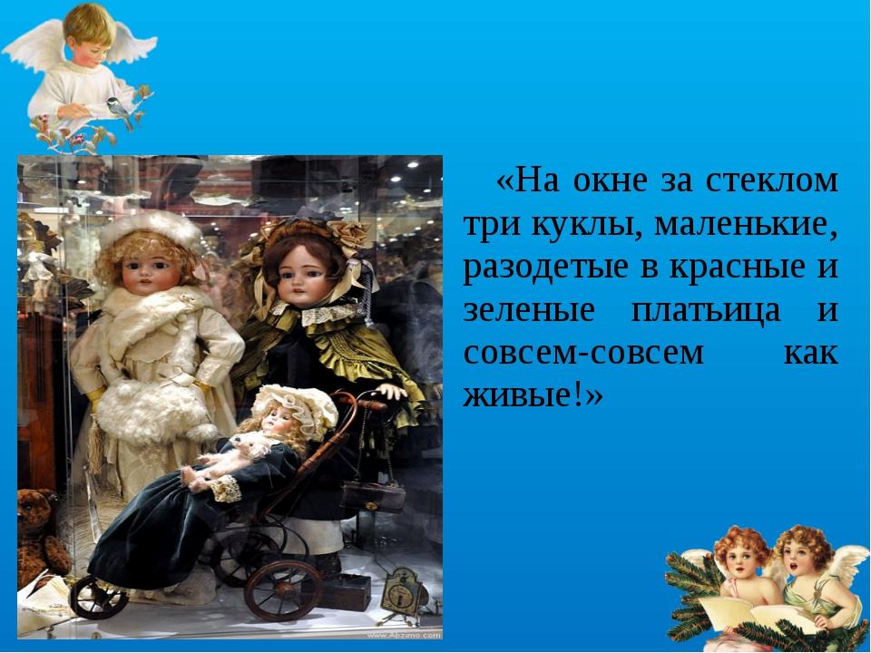 «На окне за стеклом три куклы, маленькие, разодетые в красные и зеленые плат...