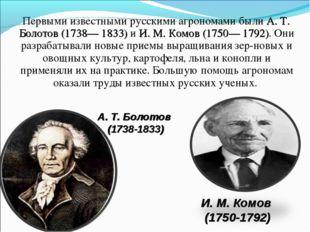 Первыми известными русскими агрономами были А. Т. Болотов (1738— 1833) и И.