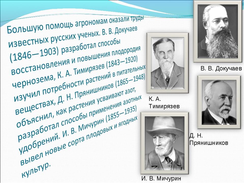 В. В. Докучаев К. А. Тимирязев Д. Н. Прянишников И. В. Мичурин