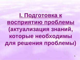 * I. Подготовка к восприятию проблемы (актуализация знаний, которые необходим