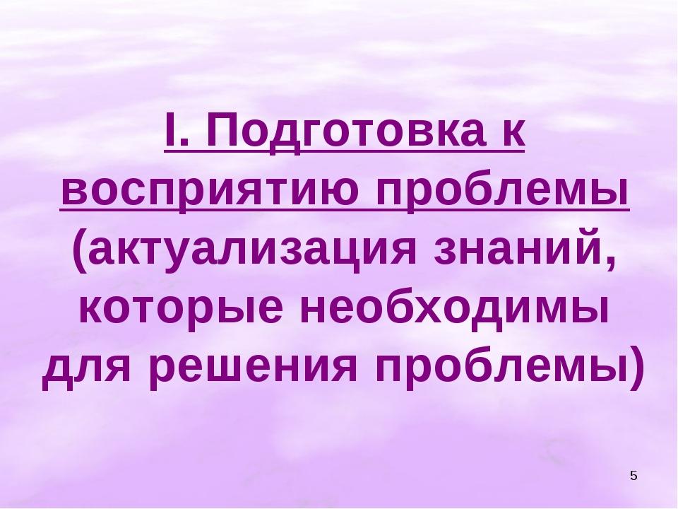 * I. Подготовка к восприятию проблемы (актуализация знаний, которые необходим...