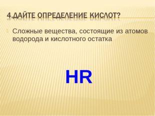 Сложные вещества, состоящие из атомов водорода и кислотного остатка HR