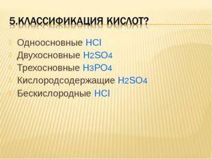 Одноосновные HCl Двухосновные H2SO4 Трехосновные H3PO4 Кислородсодержащие H2S