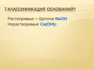 Растворимые = Щелочи NaOH Нерастворимые Ca(OH)2