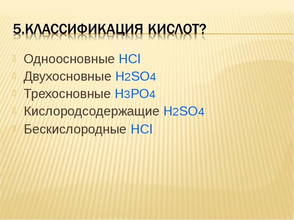 Одноосновные HCl Двухосновные H2SO4 Трехосновные H3PO4 Кислородсодержащие H2S...