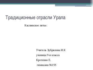 Традиционные отрасли Урала Каслинское литье. Учитель Зубрилова И.К ученица 9-