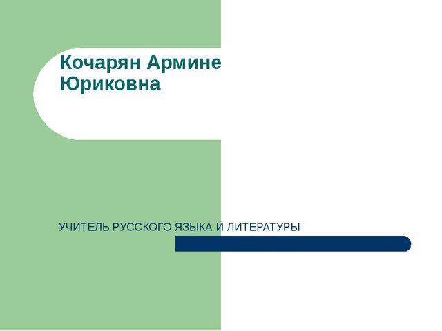 УЧИТЕЛЬ РУССКОГО ЯЗЫКА И ЛИТЕРАТУРЫ Кочарян Армине Юриковна