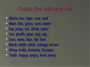 Cross the odd one out Zebra, lion, tiger, cow, wolf Meat, fish, grass, corn,