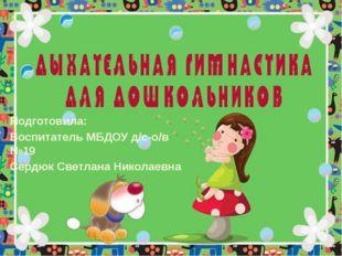 Подготовила: Воспитатель МБДОУ д/с-о/в №19 Сердюк Светлана Николаевна