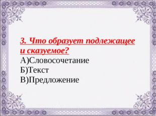 3. Что образует подлежащее и сказуемое? А)Словосочетание Б)Текст В)Предложение