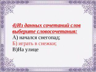 4)Из данных сочетаний слов выберите словосочетания: А) начался снегопад; Б) и
