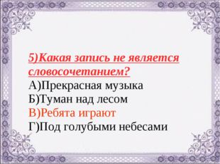5)Какая запись не является словосочетанием? А)Прекрасная музыка Б)Туман над л