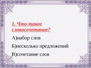 1. Что такое словосочетание? А)набор слов Б)несколько предложений В)сочетание