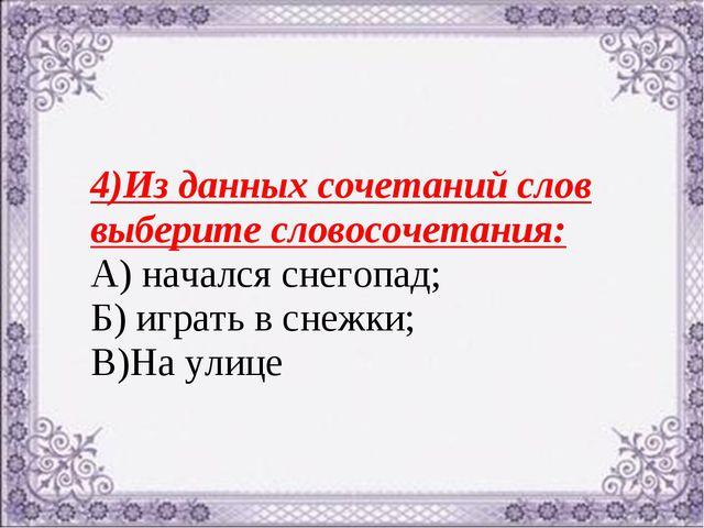 4)Из данных сочетаний слов выберите словосочетания: А) начался снегопад; Б) и...