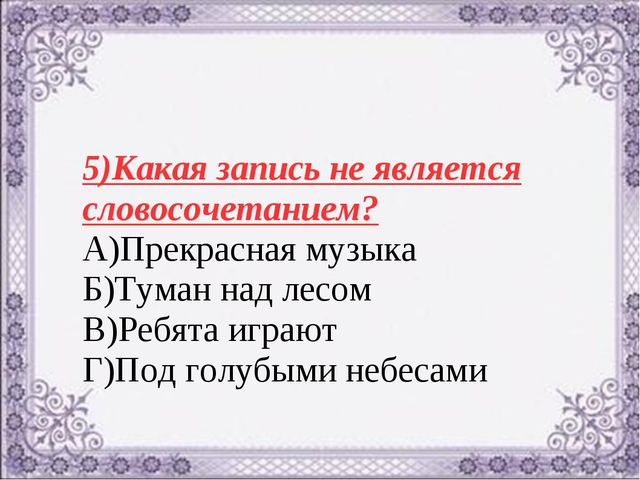 5)Какая запись не является словосочетанием? А)Прекрасная музыка Б)Туман над л...