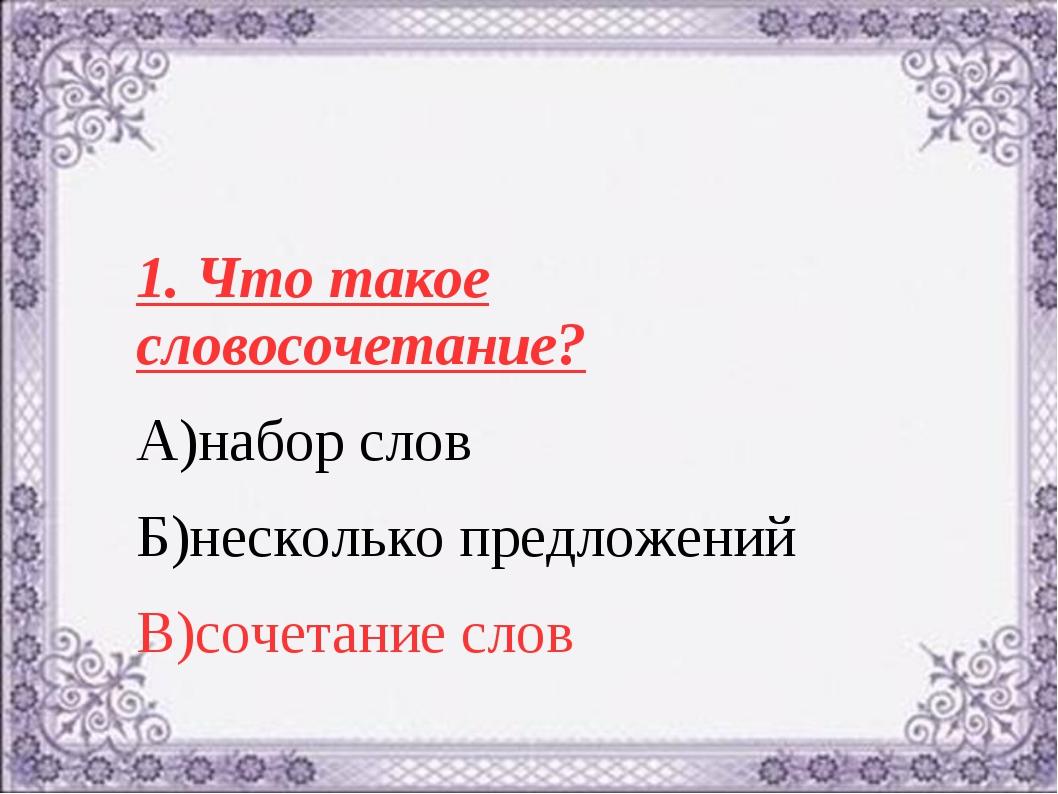 1. Что такое словосочетание? А)набор слов Б)несколько предложений В)сочетание...