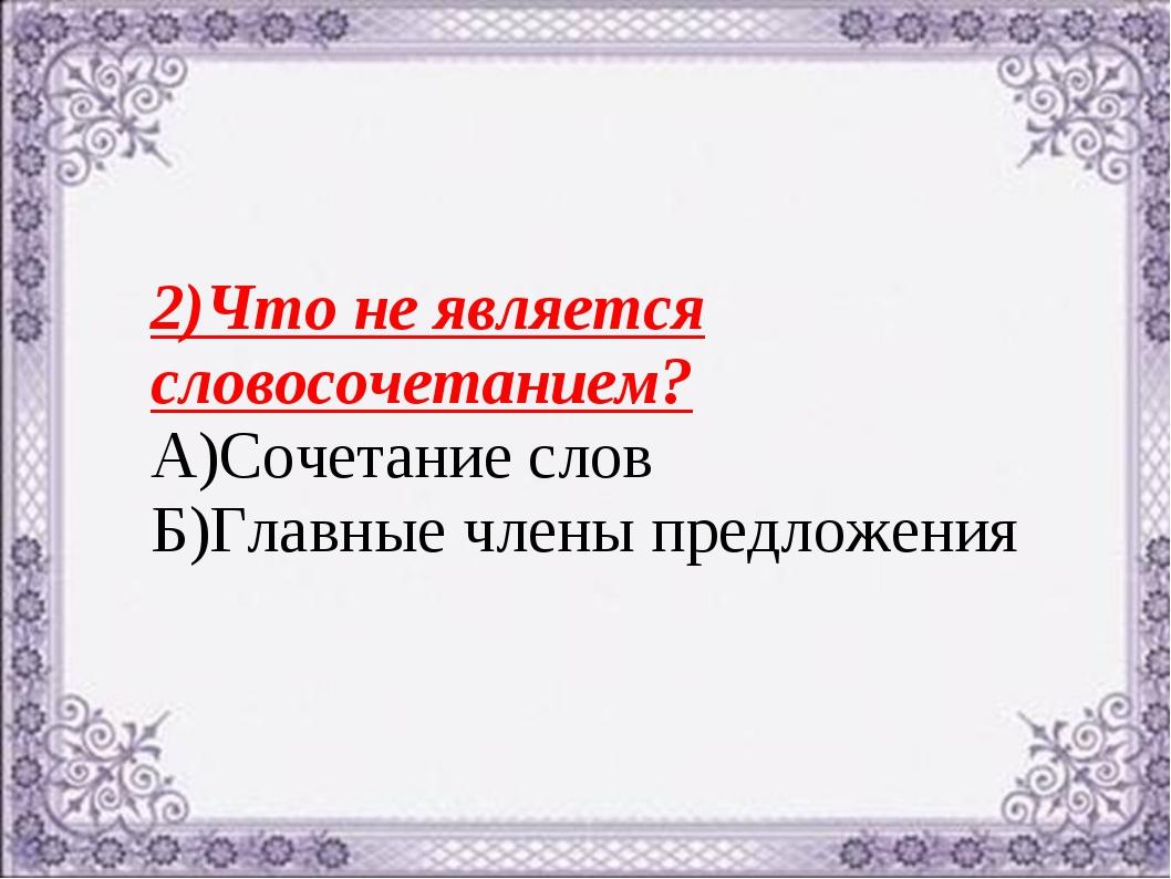 2)Что не является словосочетанием? А)Сочетание слов Б)Главные члены предложения