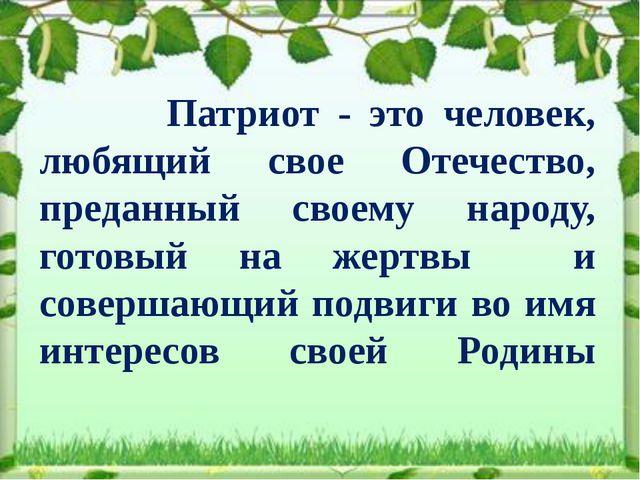 Патриот - это человек, любящий свое Отечество, преданный своему народу, гото...