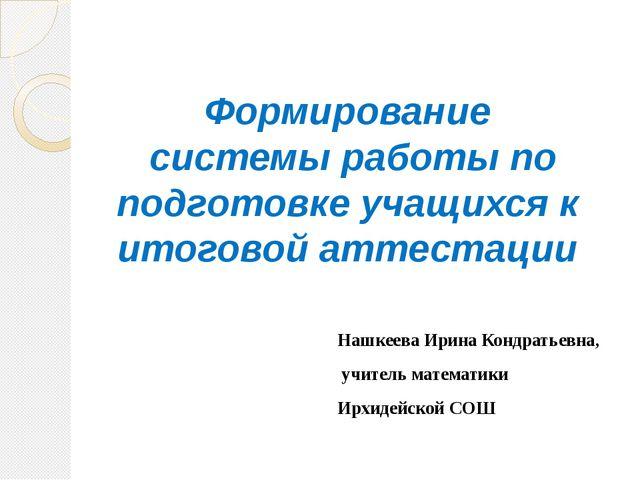 Формирование системы работы по подготовке учащихся к итоговой аттестации Нашк...