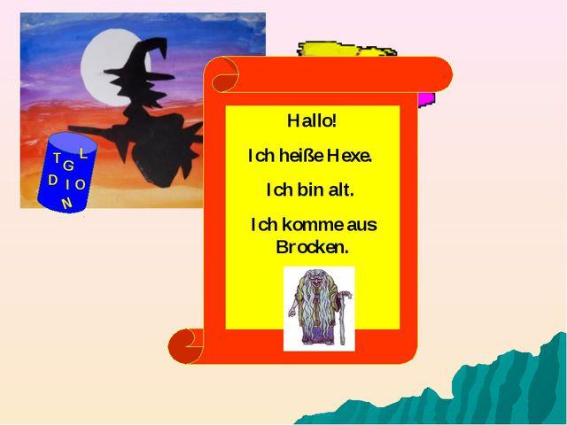 G D O I N T L Hallo! Ich heiße Hexe. Ich bin alt. Ich komme aus Brocken.