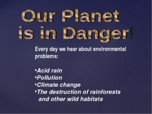 Every day we hear about environmental problems: Acid rain Pollution Climate c