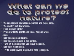 We can recycle newspapers, bottles and metal cans. We mustn't cut down trees.