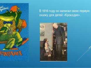 В 1916 году он написал свою первую сказку для детей «Крокодил».