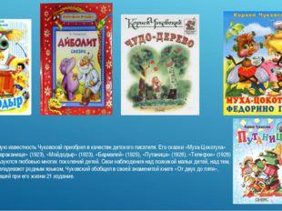 Наибольшую известность Чуковский приобрел в качестве детского писателя. Его с