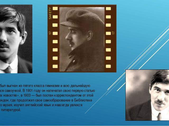 Чуковский был выгнан из пятого класса гимназии и всю дальнейшую жизнь учился...